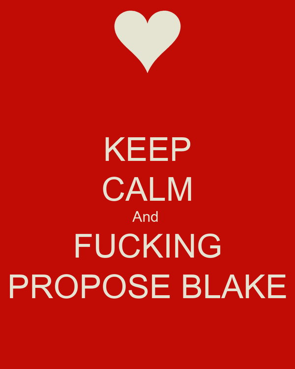 KEEP CALM And  FUCKING PROPOSE BLAKE