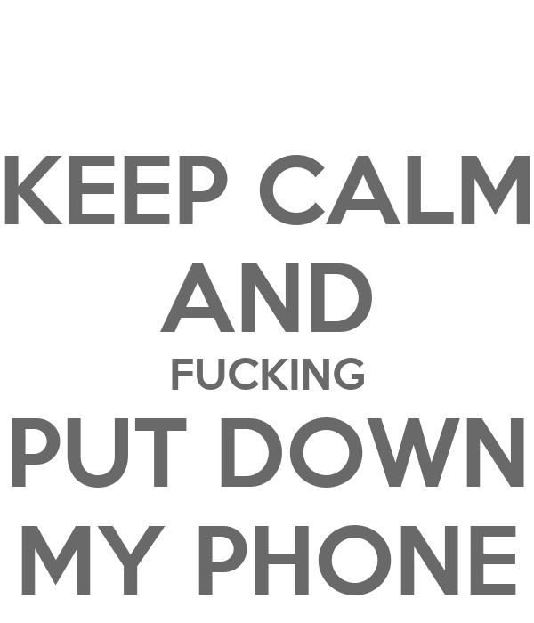 KEEP CALM AND FUCKING PUT DOWN MY PHONE