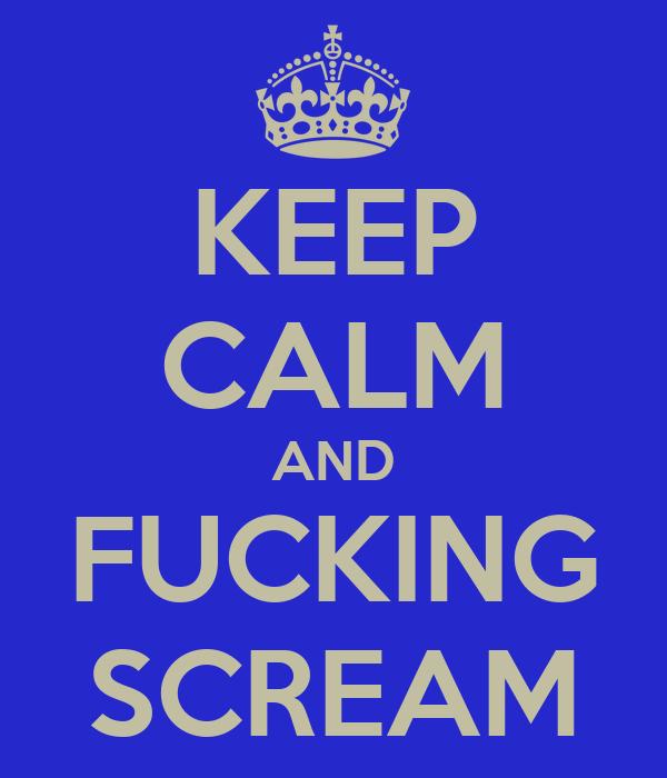 KEEP CALM AND FUCKING SCREAM