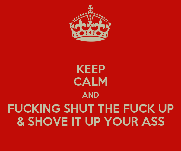 KEEP CALM AND FUCKING SHUT THE FUCK UP & SHOVE IT UP YOUR ASS