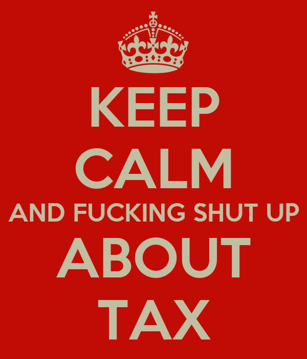 KEEP CALM AND FUCKING SHUT UP ABOUT TAX