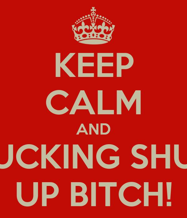 KEEP CALM AND FUCKING SHUT UP BITCH!