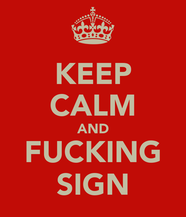KEEP CALM AND FUCKING SIGN