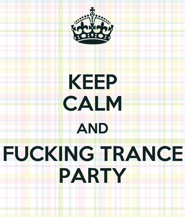 KEEP CALM AND FUCKING TRANCE PARTY