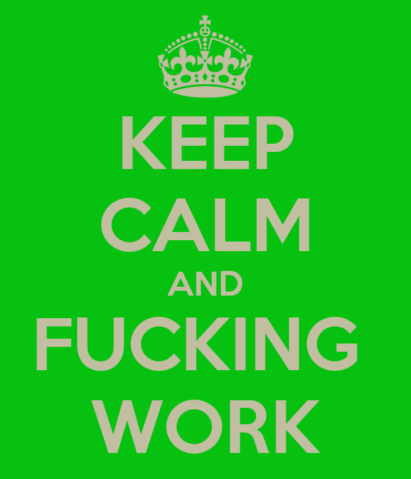KEEP CALM AND FUCKING  WORK