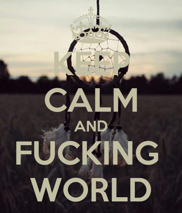 KEEP CALM AND FUCKING  WORLD