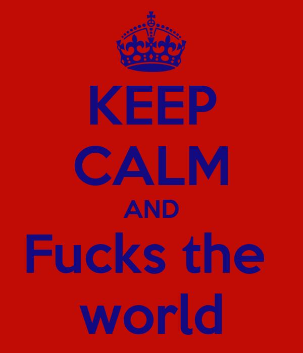 KEEP CALM AND Fucks the  world