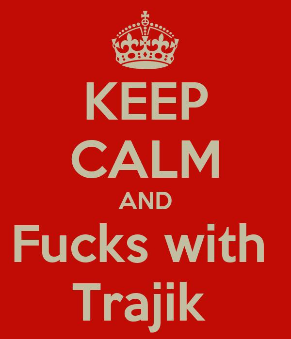 KEEP CALM AND Fucks with  Trajik