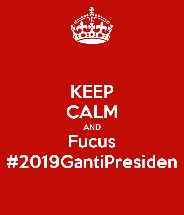 KEEP CALM AND Fucus #2019GantiPresiden
