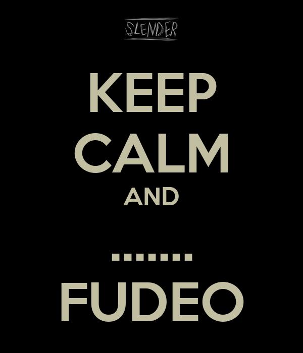 KEEP CALM AND ....... FUDEO