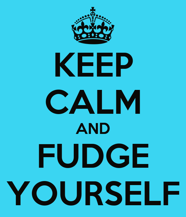 KEEP CALM AND FUDGE YOURSELF