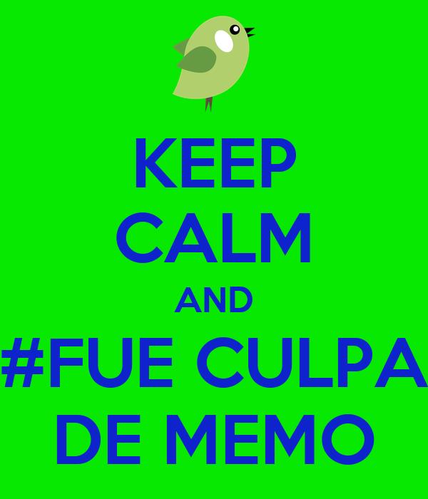 KEEP CALM AND #FUE CULPA DE MEMO