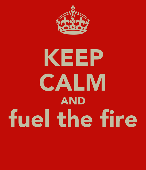KEEP CALM AND fuel the fire