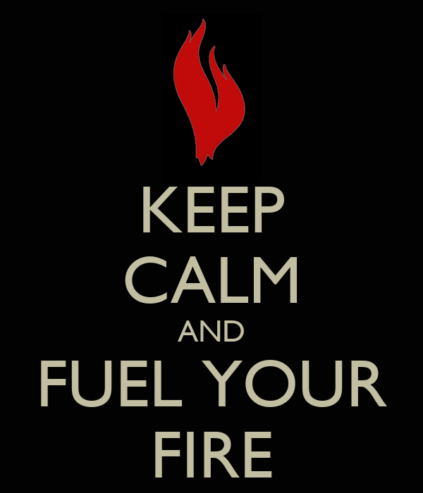 KEEP CALM AND FUEL YOUR FIRE