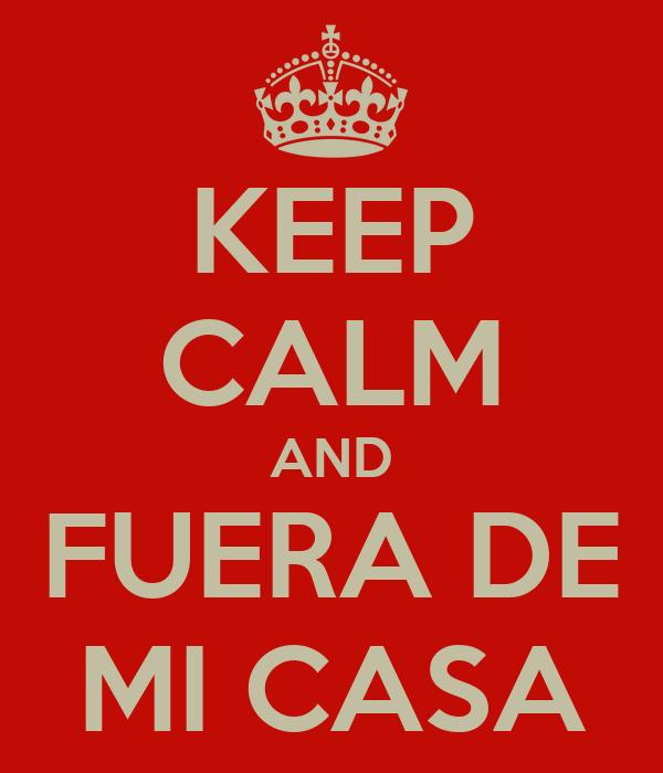 KEEP CALM AND FUERA DE MI CASA