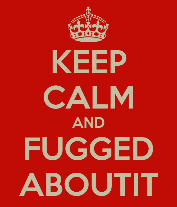 KEEP CALM AND FUGGED ABOUTIT