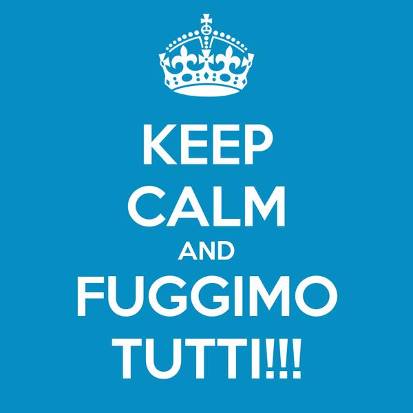 KEEP CALM AND FUGGIMO TUTTI!!!