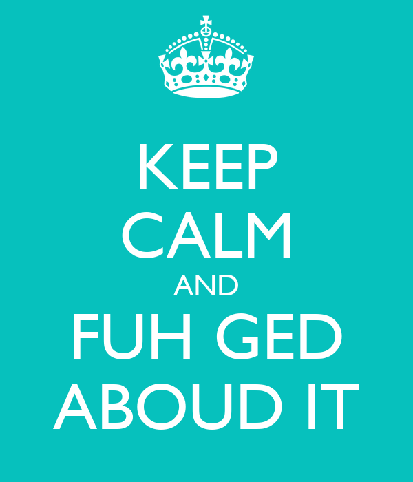 KEEP CALM AND FUH GED ABOUD IT