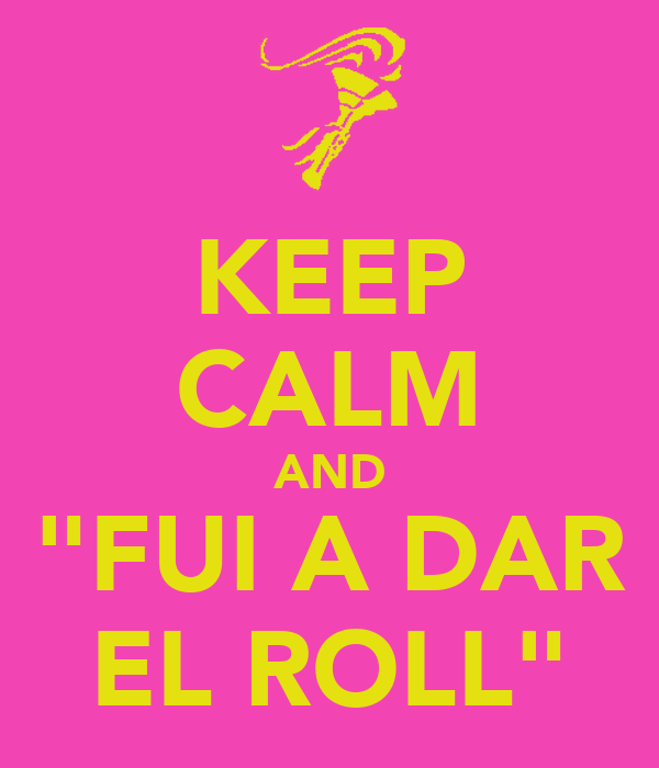 "KEEP CALM AND ""FUI A DAR EL ROLL"""