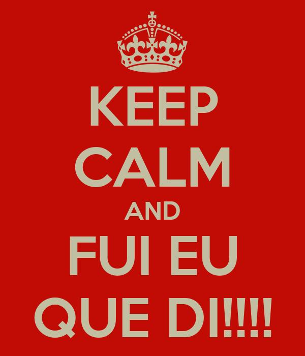 KEEP CALM AND FUI EU QUE DI!!!!