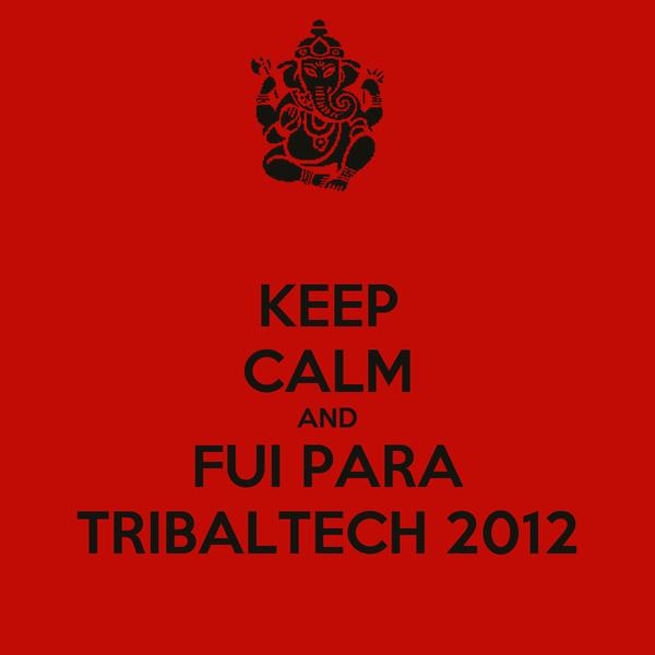 KEEP CALM AND FUI PARA TRIBALTECH 2012