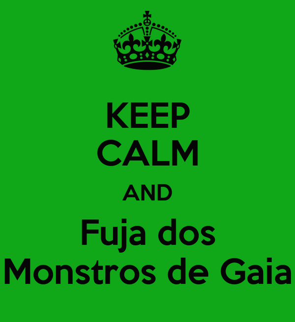 KEEP CALM AND Fuja dos Monstros de Gaia