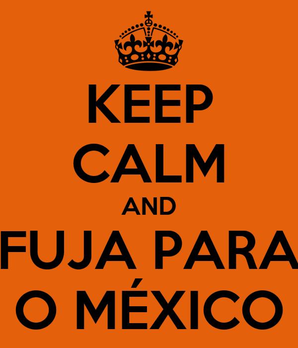 KEEP CALM AND FUJA PARA O MÉXICO