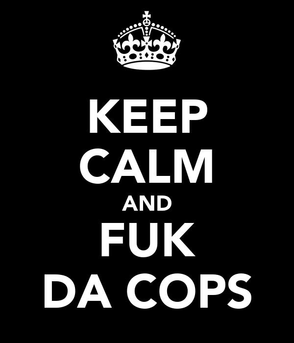 KEEP CALM AND FUK DA COPS