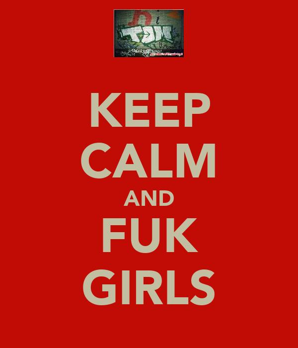 KEEP CALM AND FUK GIRLS