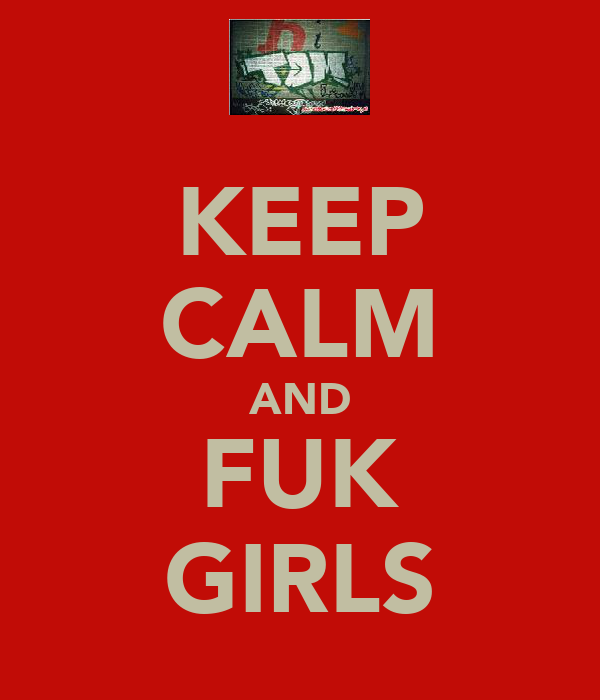 KEEP CALM AND FUK GIRLS