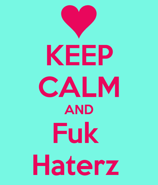 KEEP CALM AND Fuk  Haterz