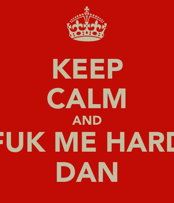 KEEP CALM AND FUK ME HARD DAN