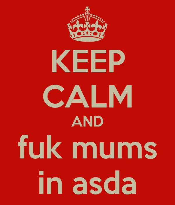 KEEP CALM AND fuk mums in asda