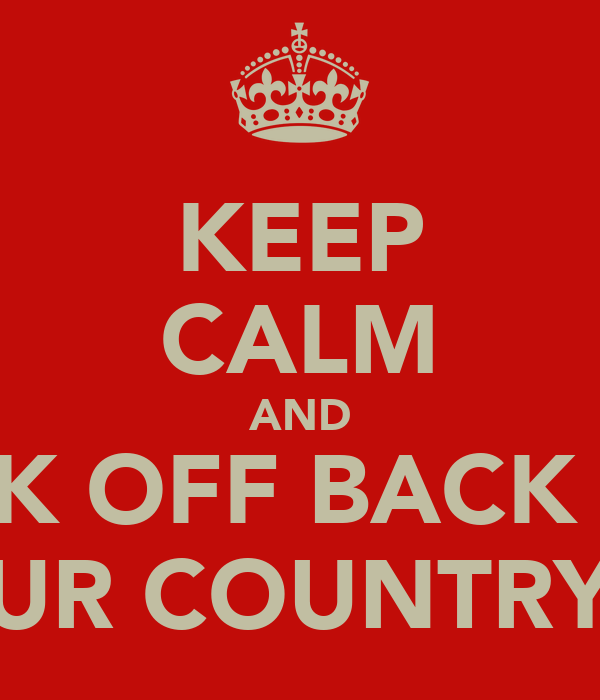 KEEP CALM AND FUK OFF BACK TO UR COUNTRY