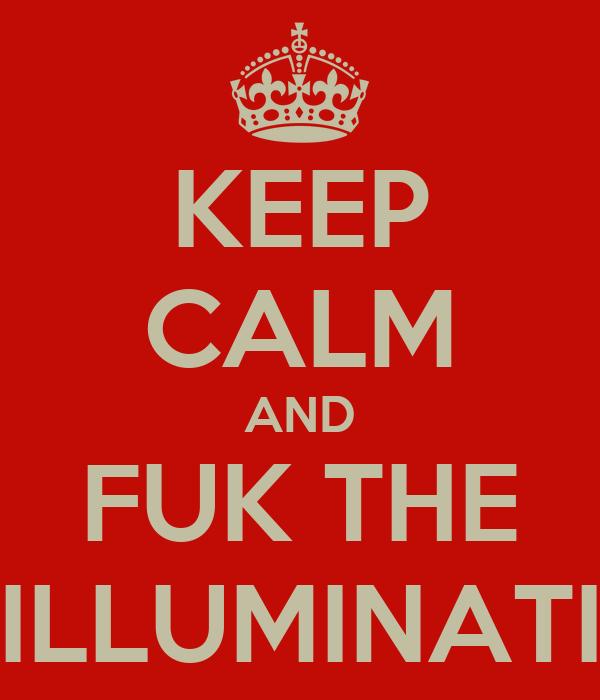 KEEP CALM AND FUK THE ILLUMINATI
