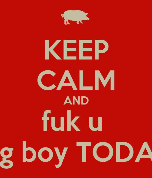 KEEP CALM AND fuk u  big boy TODAY