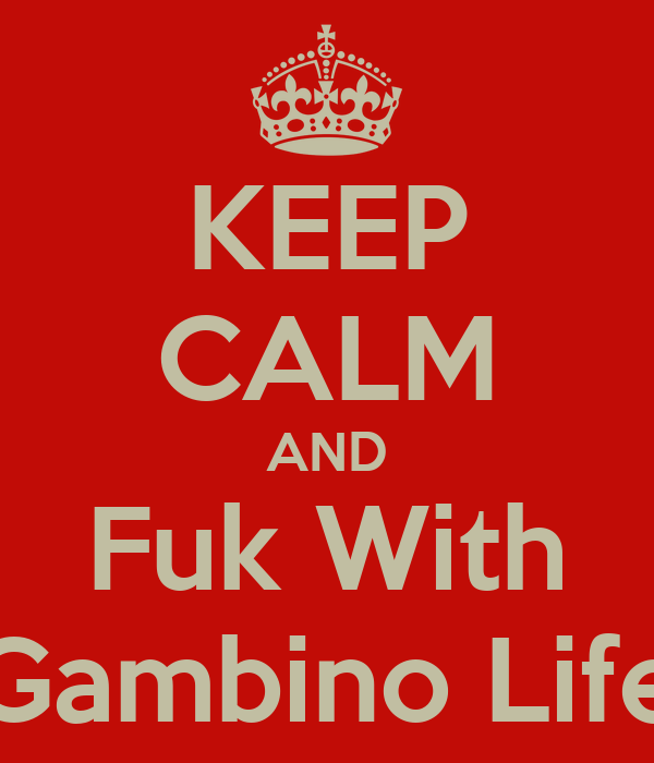KEEP CALM AND Fuk With Gambino Life