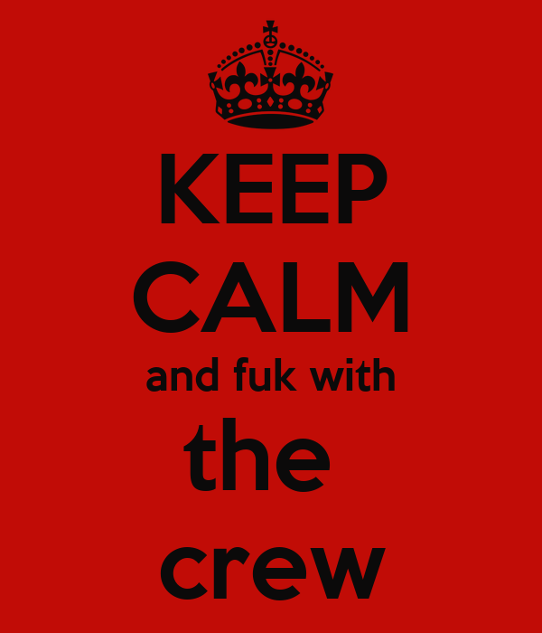 KEEP CALM and fuk with the  crew