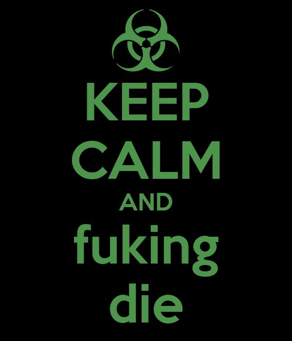 KEEP CALM AND fuking die