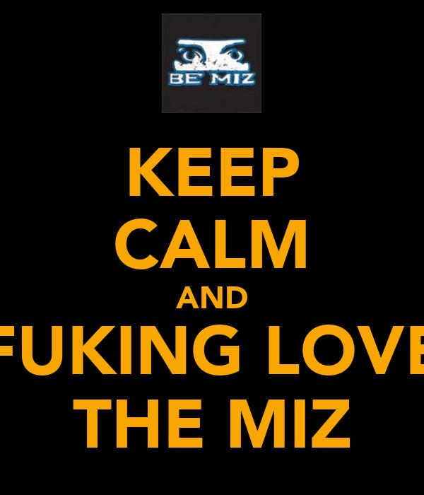 KEEP CALM AND FUKING LOVE THE MIZ
