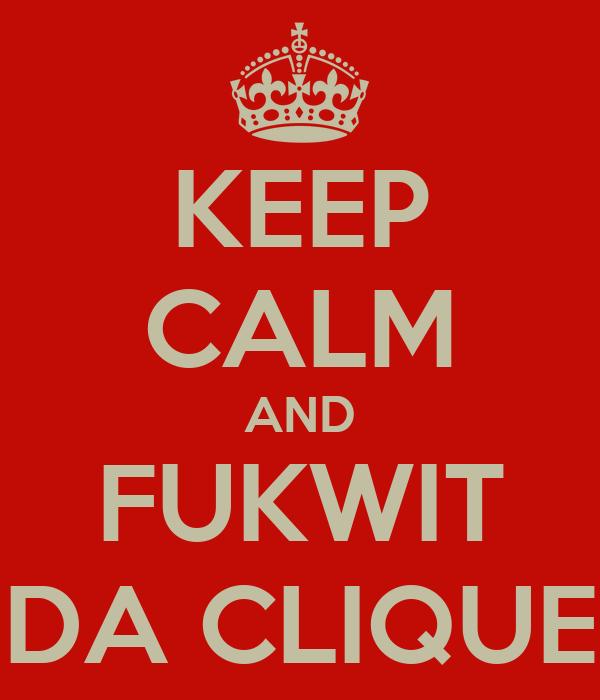 KEEP CALM AND FUKWIT DA CLIQUE
