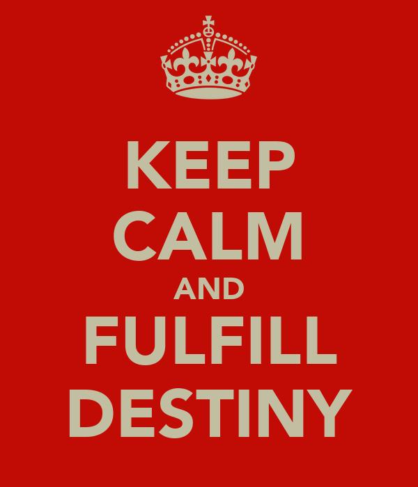 KEEP CALM AND FULFILL DESTINY