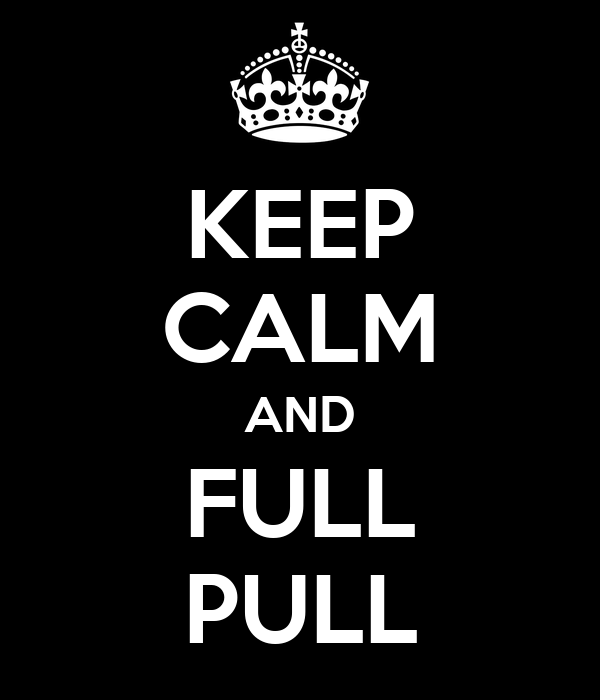 KEEP CALM AND FULL PULL