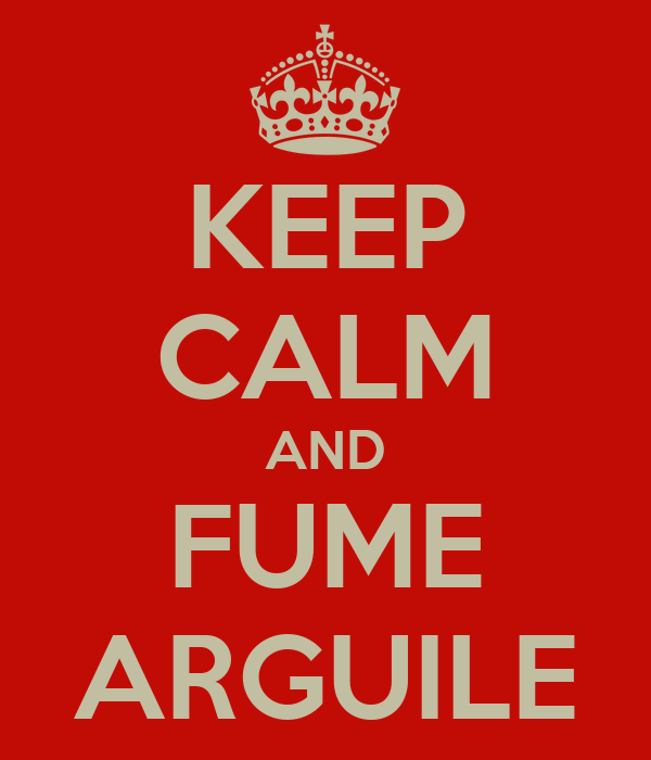 KEEP CALM AND FUME ARGUILE