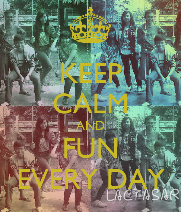 KEEP CALM AND FUN EVERY DAY