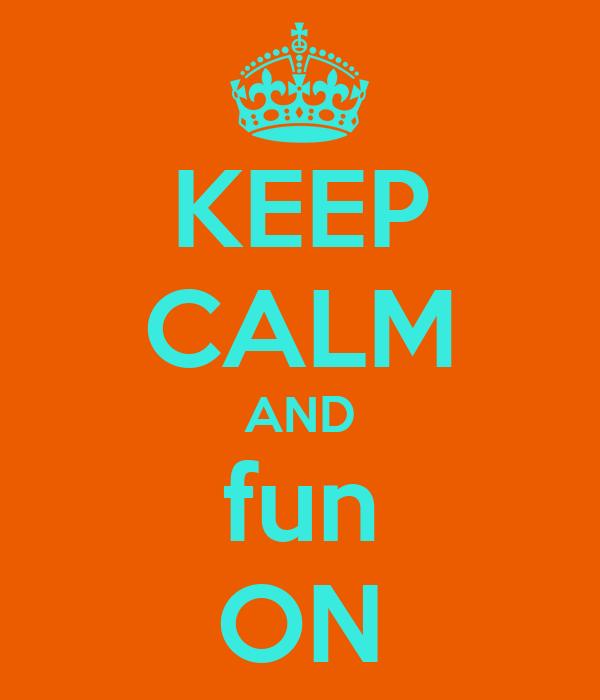 KEEP CALM AND fun ON