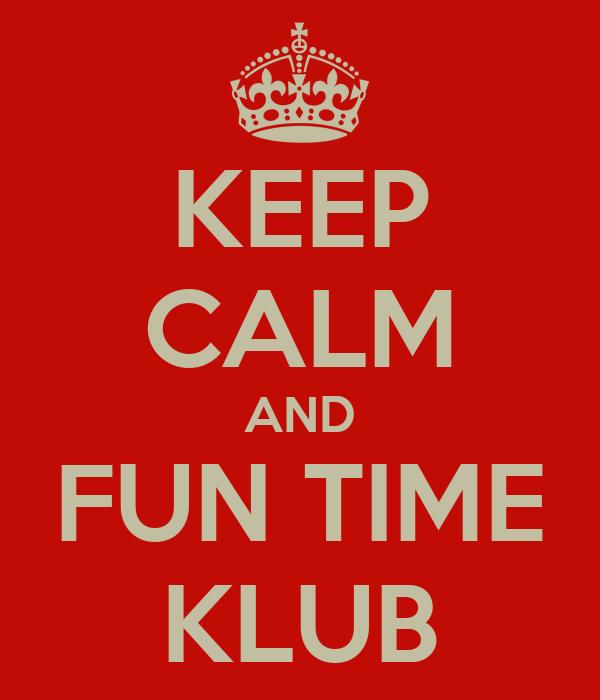 KEEP CALM AND FUN TIME KLUB