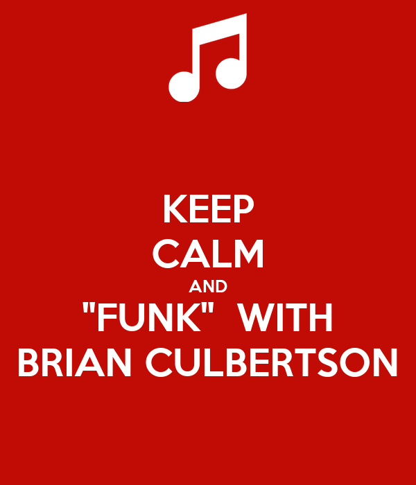 "KEEP CALM AND ""FUNK""  WITH BRIAN CULBERTSON"