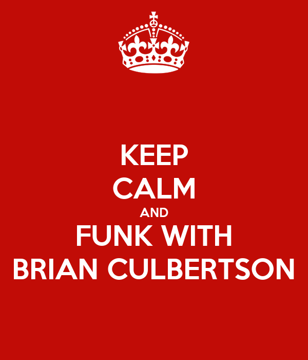KEEP CALM AND FUNK WITH BRIAN CULBERTSON
