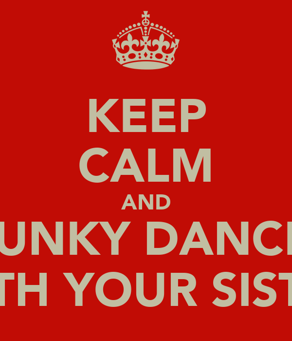 KEEP CALM AND FUNKY DANCE  WITH YOUR SISTER